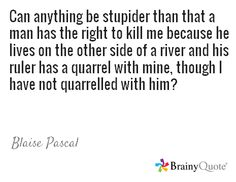 Can anything be stupider than that a man has the right to kill me because he lives on the other side of a river and his ruler has a quarrel with mine, though I have not quarrelled with him? / Blaise Pascal