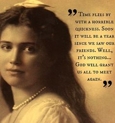 """""""Time flies by with a horrible quickness. Soon it will be a year since we saw our friends. Well, it's nothing;God will grant us all to meet again.""""      - Grand Duchess Maria Nikolaevna Romanova (1899-1918)"""