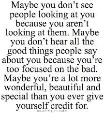 maybe you don't see people looking at you because you aren't looking at them. maybe you don't hear all the good things people say about you because you're too focused on the bad. maybe you're a lot more wonderful, beautiful and special than you ever give yourself credit for