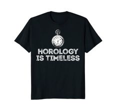 Fun Horologist Shirts Horology Is Timeless