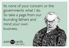 Its none of your concern or the governments what I do. So take a page from our founding fathers and mind your own business.