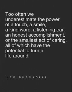 Too often we underestimate the power of a touch, a smile, a kind word, a listening ear, an honest accomplishment, or the smallest act of caring, all of which have the potential to turn a life around.