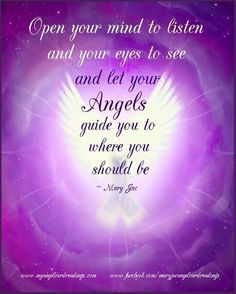 Open your mind to listen and your eyes to see and let your Angels guide you to where should be. ~ Mary Jac