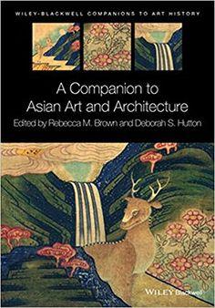 A Companion to Asian Art and Architecture. Rebecca M. Brown (Editor), Deborah S. Hutton (Editor)
