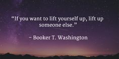 """""""If you want to lift yourself up, lift up someone else.""""   – Booker T. Washington"""