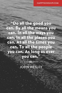 """""""Do all the good you can. By all the means you can. In all the ways you can. In all the places you can. At all the times you can. To all the people you can. As long as ever you can."""""""