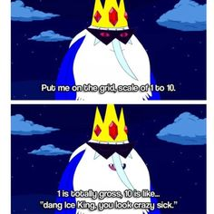 """Dang Ice King, you look crazy sick!"""