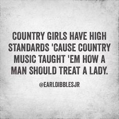 b77f744a6 Country girls have high standards 'cause country music taught 'em how a man  should treat a lady -Earl Dibbles Jr