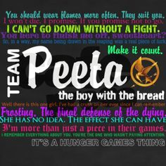 I was team Gale once. I still think that Gale and Katniss would be a good match, but Peeta is just too good Hunger Games Fandom, Hunger Games Catching Fire, Hunger Games Trilogy, I Volunteer As Tribute, Katniss And Peeta, Thing 1, Mockingjay, Book Quotes, True Quotes