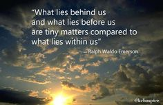 "What lies behind us and what lies before us are tiny matters compared to what lies within us."" Ralph Waldo Emerson quote"
