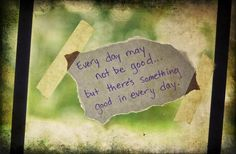Every day may not be good... but there's something good in every day.