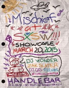 Mischief at SXSW Showcase   Friday, March 20, 2015   9pm-??   HandleBar: 151 E. 5th St., Austin, TX 78701   Unofficial showcase featuring DJ Wonder, Zak Slater, DJ QD, Feeniks, and special guests; 21+ only   No badges, no RSVP