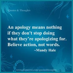 An apology means nothing if they don't stop doing what they are apologizing for. Believe action, not words. ~Mandy Hale