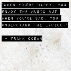 When you are happy, you enjoy the music but when you are sad, you understand the lyrics.