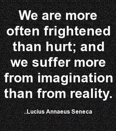 We are more often frightened than hurt; and we suffer more from imagination than from reality. Lucius Annaeus Seneca