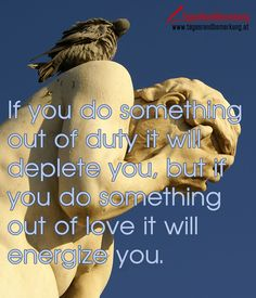 If you do something out of duty it will deplete you but if you do something out of love it will energize you. #QuoteOfTheDay #ZitatDesTages #TagesRandBemerkung #TRB #Zitate #Quotes