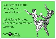 Last Day of School: Im going to miss all of you! Just kidding, bitches. Cheers to a drama-free summer.