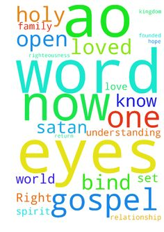 Right now I bind the god of this world (Satan) who - Right now I bind the god of this world (Satan) who has blinded A.O's eyes to the truth of the gospel, and I loose the light of the gospel to shine on him and open his eyes. You spirit operating in the life of my loved one, blinding A.O. to the gospel to keep A.O. out of the kingdom of God, I bind you now. I belong to the Lord Jesus Christ. I carry His authority and righteousness and in His Name, I command you to desist in your maneuvers. I…