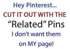 """Pinterest: Cut it out with the """"Related"""" Pins. I don't want them on my page!"""