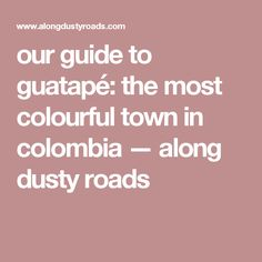 our guide to guatapé: the most colourful town in colombia — along dusty roads