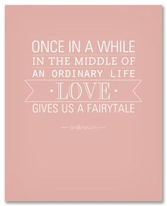 """Once in a while in the middle of an ordinary life, Love gives us a fairytale.""  {free} printable valentines quote"