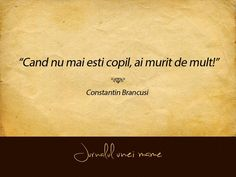Cand nu mai esti copil, ai murit de mult! Constantin Brancusi, Optimism, True Words, Clowns, Motto, God, Thoughts, Motivation, Sayings