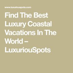 Find The Best Luxury Coastal Vacations In The World – LuxuriouSpots