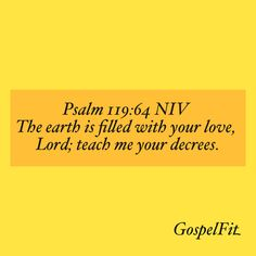 Psalm 119:64 NIV The earth is filled with your love, Lord; teach me your decrees.