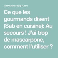 Ce que les gourmands disent (Sab en cuisine): Au secours ! J'ai trop de mascarpone, comment l'utiliser ?