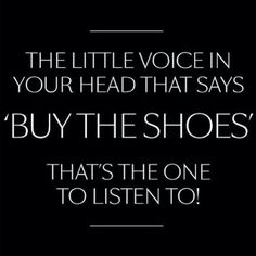 The little voice in your head thats says ''buy the shoes'' that's the one to listen to! #Shoe Quotes.
