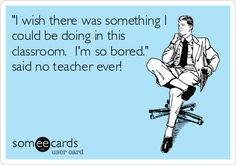 'I wish there was something I could be doing in this classroom. I'm so bored.' said no teacher ever!