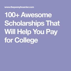 100+ Awesome Scholarships That Will Help You Pay for College