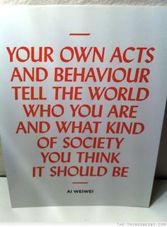 Your own acts and behavior tell the world who you are and what kind of society you thin it should be