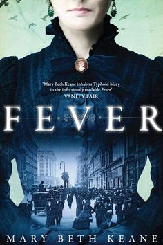 Fever by Mary Beth Keane This novel is based on the fascinating story of the real-life 'Typhoid Mary', a woman who was a passive carrier of typhoid and infected more than 50 people whilst remaining perfectly healthy in early twentieth-century New York.