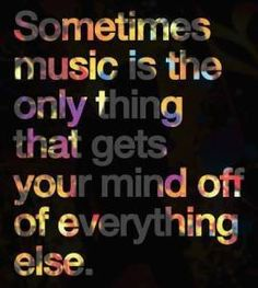 Sometimes music is the only thing that gets you mind off of everything else.