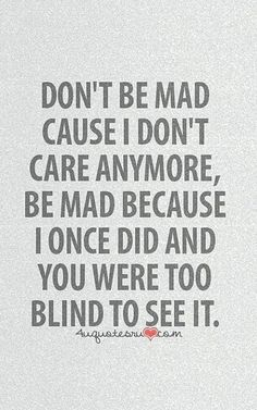 Don't please be mad at me because of that but because you were to blind to see when i did care. Also i dont think you knew me when i did care Quotable Quotes, True Quotes, Words Quotes, Motivational Quotes, Funny Quotes, Inspirational Quotes, Sayings, Qoutes, Good Life Quotes