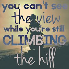 30-something – UK to LA motivational quote. You can't see the view while you're still climbing the hill.