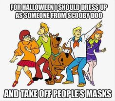 """For Halloween I should dress up as someone from Scooby Doo and take off people's masks"""