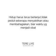 "Tere Liye - ""Hidup harus terus berlanjut,tidak peduli seberapa menyakitkan atau membahagiakan,..."". inspirational-quotes"
