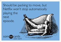 Should be packing to move, but Netflix won't stop automatically playing the next episode. | Confession Ecard