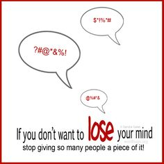 If you don't want to lose your mind, stop giving so many people a piece of it. - Sandra Galati :: wordhugs.org