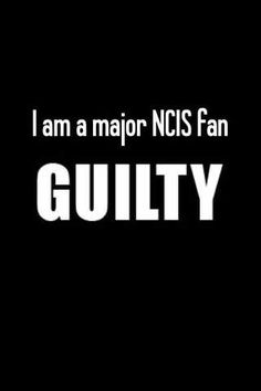 Yep, I'm guilty. Gibbs, DiNozzo, you guys can come arrest me now.....please.