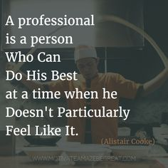 """A professional is a person who can do his best at a time when he doesn't particularly feel like it."" - Alistair Cooke 