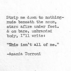 "Strip me down to nothing - nude beneath the moon, stars adire under feet & on bare, unbranded body, I'll write: ""This isn't all of me""  // Amanda Torroni"