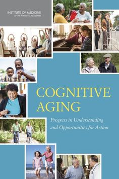 Cognitive Aging: Progress in Understanding and Opportunities for Action (2015). Download a free PDF at http://www.nap.edu/catalog/21693/cognitive-aging-progress-in-understanding-and-opportunities-for-action?utm_source=pinterest