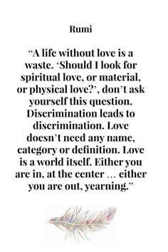A life without love is a waste. 'Should I look for spiritual love, or material love, or physical love? Discrimination leads to discrimination. Love doesn't need any name, category or definition Love is a world it Rumi Love Quotes, Sufi Quotes, Poetry Quotes, Wisdom Quotes, Great Quotes, Words Quotes, Wise Words, Quotes To Live By, Me Quotes