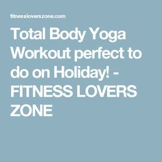 Total Body Yoga Workout perfect to do on Holiday! - FITNESS LOVERS ZONE