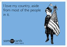 I love my country, aside from most of the people in it.