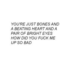 You're just bones and a beating heart and a pair of bright eyes. How did you fuck me up so bad?