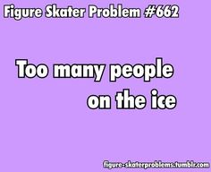 Uuuugggghhhh! Especially when the recreational skaters infiltrate the the practice circles that are supposed to be for serious skaters!